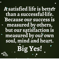 Life, Memes, and Heart: Asatisfied life is better  than a successful-life.  Because our success is  measured by others,  but our satisfaction is  measured by our own  soul, mind and heart.  Big Yes!  Words <3