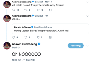 Funny, Spring, and Time: Asawin Suebsaeng@swin24 Mar 10  will vote to re-elect Trump if he repeals spring forward  Asawin Suebsaeng@swin24 1rm  Uh oh...  Donald J. TrumperealDonaldTrump  Making Daylight Saving Time permanent is O.K. with me!  Asawin Suebsaeng  @swin24  Following  10:30 AM-11 Mar 2019 LMAOOOO now that's funny