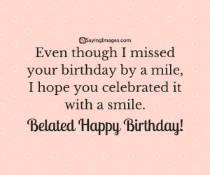Birthday, Happy Birthday, and Happy: asayinglmages.com  Even though I missed  your birthday by a mile,  I hope vou celebrated it  with a smile  Belated Happy Birthday! Belated Birthday Wishes, Messages, Greeting & Cards #sayingimages #belatedbirthdaywishes #belatedhappybirthday