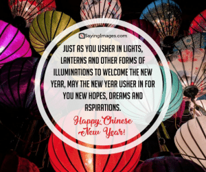 Happy Chinese New Year Quotes, Wishes, Images, Greetings & Cards #sayingimages #happychinesenewyear #chinesenewyear #chinesenewyearquotes #chinesenewyearwishes #chinesenewyeargreetings #chinesenewyearcards: aSayinglmages.com  JUST AS YOU USHER IN LIGHTS,  LANTERNS AND OTHER FORMS OF  ILLUMINATIONS TO WELCOME THE NEW  YEAR, MAY THE NEW YEAR USHER IN FOR  YOU NEW HOPES, DREAMS AND  ASPIRATIONS.  HappChinese  New Hear! Happy Chinese New Year Quotes, Wishes, Images, Greetings & Cards #sayingimages #happychinesenewyear #chinesenewyear #chinesenewyearquotes #chinesenewyearwishes #chinesenewyeargreetings #chinesenewyearcards
