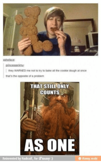 Tumblr, Hilarious, and All The: asbeface  princessanimu:  they WARNED me not to try to bake all the cookie dough at once  that's the opposite of a problem  THAT STILLONLY  COUNTSS  AS ONE  Reinvented by Radicall for iFunny:)  @ ifunny.mobi 23 Hilarious Tumblr Posts   #funnytumblr #tumblrposts #hilariousposts #funnypics #tumblrjokes