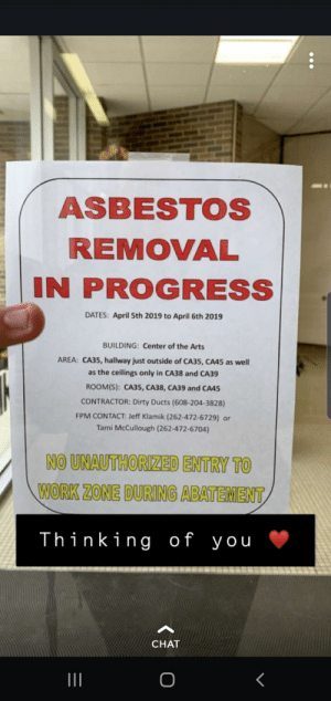 Girlfriend sends me cute snaps like this.: ASBESTOS  REMOVAL  IN PROGRESS  DATES: April 5th 2019 to April 6th 2019  BUILDING: Center of the Arts  AREA: CA35, hallway just outside of CA35, CA45 as well  as the ceilings only in CA38 and CA39  ROOM(S): CA35. CA38, CA39 and CA45  CONTRACTOR: Dirty Ducts (608-204-3828)  FPM CONTACT: Jeff Klamik (262-472-6729) or  Tami McCullough (262-472-6704)  NO UNAUTHORIZED ENTRY TO  WORK ZONE DURING ABATEMENT  Thinking of you  CHAT Girlfriend sends me cute snaps like this.
