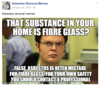 This is from the page who introduced me to facebook meme pages back in the day and gave me the idea to create my own. Represent.: Asbestos Removal Memes  October 29, 2015  Asbestos removal memes  THAT SUBSTANCEIN YOUR  HOME IS FIBRE GLASS  FALSE ASBESTOS IS OFTEN MISTAKE  FORHBREGLASS FOR YOUR OWN SAFETY  YOUTSHOULD CONTACTA PROFESSIONAL This is from the page who introduced me to facebook meme pages back in the day and gave me the idea to create my own. Represent.