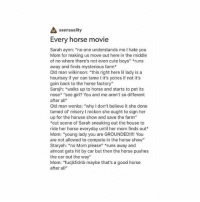 """Cute, Life, and Memes: asensuality  Every horse movie  Sarah aynn: no one understands me l hate you  Mom for making us move out here in the middle  of no where there's not even cute boys"""" runs  away and finds mysterious farm  Old man wilkinson: """"this right here lil lady is a  hourisey if yer can tame t it's yoires if not it's  goin back to the horse factory""""  Sarsjh: walks up to horse and starts to pet its  nose """"see girl? You and me aren't so different  after a  Old man wonka: """"why I don't believe it she done  tamed ol' misery reckon she ought to sign her  up for the horuse show and save the farm""""  *cut scene of Sarah sneaking out the house to  ride her horse everyday until her mom finds out  Mom: """"young lady you are GROUNDED!!!! You  are not allowed to compete in the horse show""""  Staryah: """"no Mom please"""" runs away and  almost gets hit by car but then the horse pushes  the car out the way""""  Mom: """"fucjkfidnb maybe that's a good horse  after a But I feel like I have already seen this movie but in another life"""