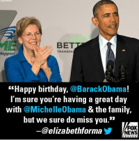 "Birthday, Elizabeth Warren, and Family: ASEOCIATED  PRESS  BET  TRANSPA  appen  ""Happy birthday, @BarackObama!  I'm sure you're having a great day  with @MichelleObama & the family,  but we sure do miss you.""  @elizabethforma  FOX  NEWS  channel Earlier today, Sen. Elizabeth Warren wished former President Barack Obama a happy birthday."