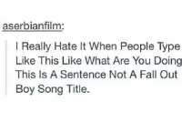 song titles: aserbianfilm:  l Really Hate lt en People Type  Like This Like What Are You Doing  This Is A Sentence Not A Fall Out  Boy Song Title.