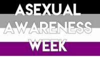 Happy asexual awerness week! Many of my friends know that I am asexual so I am showing my pride this week! lgbt saga asexual demiromantic bisexual: ASEXUAL  AMMAARENESS Happy asexual awerness week! Many of my friends know that I am asexual so I am showing my pride this week! lgbt saga asexual demiromantic bisexual