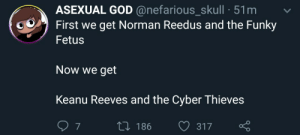 Reedus: ASEXUAL GOD @nefarious_skull 51m  First we get Norman Reedus and the Funky  Fetus  Now we get  Keanu Reeves and the Cyber Thieves  7  L186  317
