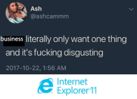 Ash, Fucking, and Internet: Ash  @ashcammm  business literally only want one thing  and it's fucking disgusting  2017-10-22, 1:56 AM  Internet  Explorer 11 Frontend Woes