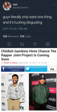 Ash, Chance the Rapper, and Childish Gambino: Ash  @ashcammm  guys literally only want one thing  and it's fucking disgusting  2017-10-22, 1:56 AM  150 Retweets 516 Likes   Childish Gambino Hints Chance The  Rapper Joint Project Is Coming  Soon  by Peter A. Berry September 18, 2017 10:12 AM  Share Article on  Facebook  Share Article  on Twitter  Aa  NETWORKS  3  PROMOTIONS  NERBOMB  ROLF  GENESIS  WEATHER  ..MobileROMOTIONS  HW  FX  obile  MB  FX  NETWORKS  HWA https://t.co/zGPfSxUMk7
