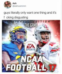 Ash, Football, and Sports: Ash  @ashcammm  guys literally only want one thing and it's  f cking disgusting  THE GAME  ZA  SPORTS  BIG  NCAA  FOOTBALL