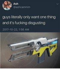 Ash, Destiny, and Fucking: Ash  @ashcammm  guys literally only want one thing  and it's fucking disgusting  2017-10-22, 1:56 AM Crucible in a nutshell