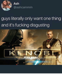 Ash, Fucking, and Logic: Ash  @ashcammm  guys literally only want one thing  and it's fucking disgusting  KENOBL  A  R.WARS STORY ' Is it too much to ask?   Via: Star Wars Logic