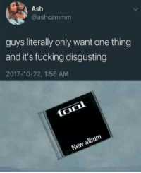 Ash, Fucking, and New Album: Ash  @ashcammm  guys literally only want one thing  and it's fucking disgusting  2017-10-22, 1:56 AM  New album