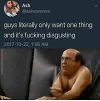 Ash, Fucking, and Memes: Ash  @ashcammm  guys literally only want one thing  and it's fucking disgusting  2017-10-22, 1:56 AM This is literally me rn
