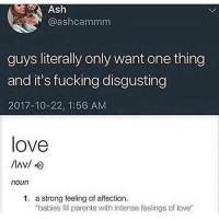 "Ash, Fucking, and Funny: Ash  @ashcammm  guys literally only want one thing  and it's fucking disgusting  2017-10-22, 1:56 AM  love  noun  1. a strong feeling of affection.  ""babies fill parents with intense feelings of love"" Good morning to everyone with the exception of women who won't send feet pics."