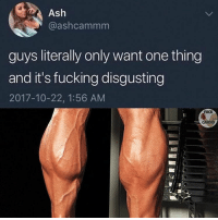 Ash, Fucking, and Gym: Ash  @ashcammm  guys literally only want one thing  and it's fucking disgusting  2017-10-22, 1:56 AM  FUCK  CARDIO Always training, never gaining 😂 Via @fuck_cardio