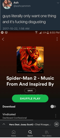 Ash, Fucking, and Music: Ash  @ashcammm  guys literally only want one thing  and it's fucking disgusting  2017-10-22, 1:56 AM  t 11 22%. 8:55 PM  MUSIE FRM A ND  Spider-Man 2 - Music  From And Inspired By  SAVE  SHUFFLE PLAY  Download  Vindicated  Dashboard Confessional  Hero (feat. Josey Scott) . Chad Kroeger, c  1 1  IIV  Your Library  Home  Search