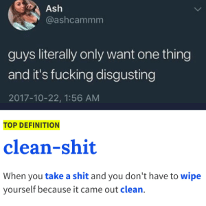 Ash, Fucking, and Love: Ash  @ashcammm  guys literally only want one thing  and it's fucking disgusting  2017-10-22, 1:56 AM  TOP DEFINITION  clean-shit  When you take a shit and you don't have to wipe  yourself because it came out clean. I love it
