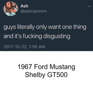 Ash, Cars, and Fucking: Ash  @ashcammm  guys literally only want one thing  and it's fucking disgusting  2017-10-22, 1:56 AM  1967 Ford Mustang  Shelby GT500 It's true.