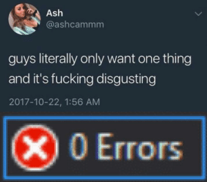 I hope this format isn't dead yet: Ash  @ashcammm  guys literally only want one thing  and it's fucking disgusting  2017-10-22, 1:56 AM  X0 Errors I hope this format isn't dead yet