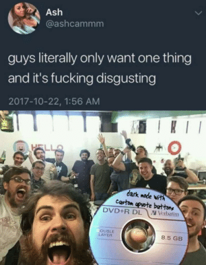 Ash, Fucking, and Funny: Ash  @ashcammm  guys literally only want one thing  and it's fucking disgusting  2017-10-22, 1:56 AM  I  HELL  dark mode vith  custom upvote buttons  DVD+R DL  V Verbatim  OUBLE  LAYER  8.5 GB We found it