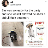 "@petsmart Blu just wanted to party😪🤠: ash  @ashleanin  Blu was so ready for the party  and she wasn't allowed bc she'sa  pitbull fuck petsmart  SATURDAY  MAY 5  12-3 P.M  BARKARITA  FIESTA  Join us in stores for our  FREE PetSmart Party.""  It'll be the taco"" the town! @petsmart Blu just wanted to party😪🤠"