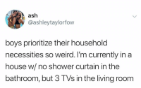 Ash, Football, and Funny: ash  @ashleytaylorfow  boys prioritize their household  necessities so weird. I'm currently in a  house w/ no shower curtain in the  bathroom, but 3 TVs in the living room Makes perfect sense to me it's FOOTBALL SZN BABY! Need that multi screen action