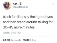 Ash, Blackpeopletwitter, and Soon...: Ash.  @CurleeSoul  black families say their goodbyes  and then stand around talking for  30-45 more minutes  7/1/18, 3:42 PM  26.9K Retweets 59.8K Likes <p>It's never goodbye, just see you soon (via /r/BlackPeopleTwitter)</p>