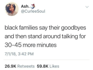 It's never goodbye, just see you soon: Ash.  @CurleeSoul  black families say their goodbyes  and then stand around talking for  30-45 more minutes  7/1/18, 3:42 PM  26.9K Retweets 59.8K Likes It's never goodbye, just see you soon