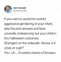 Ash, Dinosaur, and Halloween: Ash Hardell  @AshHardell  If you want to avoid the world's  aggressive gendering of your infant  skip the pink dresses and blue  coveralls. Instead only put your child in  tiny Halloween costumes  Strangers on the sidewalk: Awww, is it  a boy or a girl?  You: Uh...it's pretty clearly a Dinosaur. genius 🦖🦖🦖 (@ashhardell on Twitter)