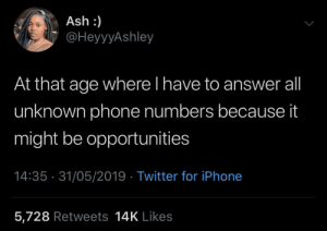 Bezos hitting my line any day now by KingPZe MORE MEMES: Ash :)  @HeyyyAshley  At that age where l have to answer all  unknown phone numbers because it  might be opportunities  14:35 31/05/2019 Twitter for iPhone  5,728 Retweets 14K Likes Bezos hitting my line any day now by KingPZe MORE MEMES