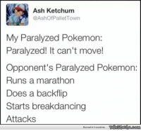 Every time.: Ash Ketchum  @Ashof Pallet Town  My Paralyzed Pokemon:  Paralyzed! It can't move!  Opponent's Paralyzed Pokemon:  Runs a marathon  Does a backflip  Starts breakdancing  Attacks  Banned in 0 countries Every time.
