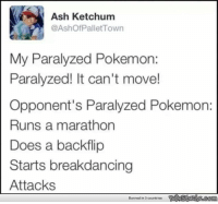 The Best of Twitter: Ash Ketchum  @Ashof Pallet Town  My Paralyzed Pokemon:  Paralyzed! It can't move!  Opponent's Paralyzed Pokemon:  Runs a marathon  Does a backflip  Starts breakdancing  Attacks  Banned in 0 countries The Best of Twitter