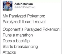 The difference.: Ash Ketchum  @Ashof Pallet Town  My Paralyzed Pokemon:  Paralyzed! It can't move!  Opponent's Paralyzed Pokemon  Runs a marathon  Does a backflip  Starts breakdancing  Attacks The difference.