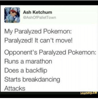 Ash, Memes, and Ash Ketchum: Ash Ketchum  @Ashof Pallet Town  My Paralyzed Pokemon:  Paralyzed! It can't move!  Opponent's Paralyzed Pokemon:  Runs a marathon  Does a backflip  Starts breakdancing  Attacks  funny