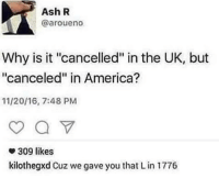 "America, Ash, and Memes: Ash R  @aroueno  Why is it ""cancelled"" in the UK, but  ""canceled"" in America?  11/20/16, 7:48 PM  309 likes  kilothegxd Cuz we gave you that Lin 1776 *starts doing the fortnite emote* via /r/memes https://ift.tt/2xHlk50"