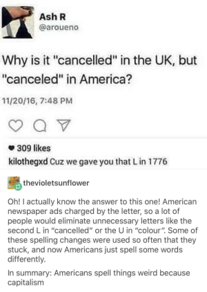 """America, Ash, and Weird: Ash R  @aroueno  Why is it """"cancelled"""" in the UK, but  """"canceled"""" in America?  11/20/16, 7:48 PM  * 309 likes  kilothegxd Cuz we gave you that Lin 1776  thevioletsunflower  Oh! I actually know the answer to this one! American  newspaper ads charged by the letter, so a lot of  people would eliminate unnecessary letters like the  second L in """"cancelled"""" or the U in """"colour"""". Some of  these spelling changes were used so often that they  stuck, and now Americans just spell some words  differently.  In summary: Americans spell things weird because  capitalism Capitalism"""