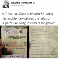 "Ash, Hail Mary, and Kendall Jenner: ash Ravindu Thimantha G.  alamRavindu  A Christmas Carol service in Sri Lanka  has accidentally printed the lyrics of  Tupac's Hail Mary, instead of the prayer  HAIL MARY  Makaveli in this. Killuminati, all through your body  The blow's like a twelve gauge shotty  Uhh, feel me!  And God said he should send his one begotten son  To lead the wild into the ways ofthe man  A Fund-raiser for Poverty Alleviation Projects  Follow me, eat my  eed desh and my Besh  jointly organised by the Archdiocese of Colombo  & St. Joseph Voz Trust  [Chorus]  Come with me, Hail Mary  Run quick see, what do we have here  Now, do you want to ride or die  La dadada, la la la la  A Festival of Music for Peace & Harmony  I ain't a killer but don't push me  ofthe Nelum Pokuna, Colombo 07.  Revenge is like the sweetest joy next to gettin pussy  Sunday, December 11th 2016  Picture paragraphs unloaded, wise words bein quoted  at 7.00 p.m.  Peeped the weakness int he rap game and sewed it  Print Media Partser  Silver Speesers  TIMES  Bow down, pray to God hoping that he's listenin'  Bawaze Sponsors ""I follow @kalesalad and u should too"" - Kendall Jenner and Jesus"
