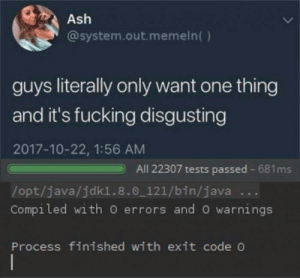 Ash, Fucking, and Java: Ash  @system.out.memeln()  guys literally only want one thing  and it's fucking disgusting  2017-10-22, 1:56 AM  /opt/java/jdkl.8.0_121/bin/java  All 22307 tests passed 681ms  Compiled with O errors and O warnings  Process finished with exit code Dreams out of reach