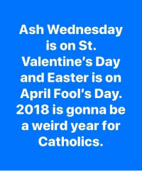 Ash, Easter, and Valentine's Day: Ash Wednesday  is on St.  Valentine's Day  and Easter is on  April Fool's Day.  2018 is gonna be  a weird year for  Catholics.