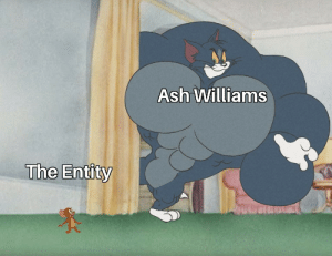 Ash, Williams, and The Entity: Ash Williams  The Entity He's went up against worse.