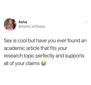 In search of academic ecstasy by nomaddd79 MORE MEMES: Asha  @Asha_soflossy  Sex is cool but have you ever found an  academic article that fits your  research topic perfectly and supports  all of your claims In search of academic ecstasy by nomaddd79 MORE MEMES