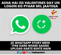 asha: ASHA HAI ISS VALENTINES DAY UN  LOGON KO PYAAR MIL JAAYEGA  LAUGHING  Colowrs  JO WHATSAPP STORY MEIN  ITNE DARD BHARE GAANE  UPLOAD KARTE REHTE HAIN  回 /laughingcolours