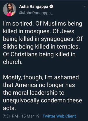 Sunday Thoughts: Asha Rangappa  @AshaRangappa_  I'm so tired. Of Muslims being  killed in mosques. Of Jews  being killed in synagogues. Of  Sikhs being killed in temples.  Of Christians being killed in  church.  Mostly, though, I'm ashamed  that America no longer has  the moral leadership to  unequivocally condemn these  acts  7:31 PM 15 Mar 19 Twitter Web Client Sunday Thoughts