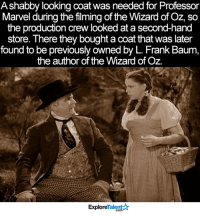 Memes, Marvel, and Wizard of Oz: Ashabby looking coat was needed for Professor  Marvel during the filming of the Wizard of Oz, so  the production crew looked at a second-hand  store. There they boughtacoat that was later  found to be previously owned by L. Frank Baum,  the author of the Wizard of Oz.  TalentAR  Explore Now, that is what I call FATE 🙌😍