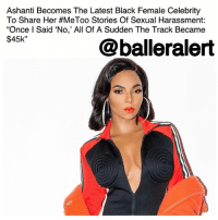 "Blessed, Crush, and Funny: Ashanti Becomes The Latest Black Female Celebrity  To Share Her #MeToo Stories Of Sexual Harassment:  ""Once l Said 'No,' All Of A Sudden The Track Became  $45k""  @balleralert Ashanti Becomes The Latest Black Female Celebrity To Share Her MeToo Stories Of Sexual Harassment – ""Once I Said 'No,' All Of A Sudden The Track Became $45k"" – blogged by @MsJennyb ⠀⠀⠀⠀⠀⠀⠀⠀⠀ ⠀⠀⠀⠀⠀⠀⠀⠀⠀ As allegations of sexual misconduct and assault continue to spread throughout Hollywood, more women and men, alike, are coming forward to share their experiences. In fact, Ashanti has become the most recent black female celebrity to share her own MeToo story. ⠀⠀⠀⠀⠀⠀⠀⠀⠀ ⠀⠀⠀⠀⠀⠀⠀⠀⠀ The 'Foolish' singer spilled the details in an interview on SiriusXM's ""Conversation with Maria Menounos,"" as she revealed that she was sexually harassed by a producer, who refused to release her music without an exchange of sexual favors. ⠀⠀⠀⠀⠀⠀⠀⠀⠀ ⠀⠀⠀⠀⠀⠀⠀⠀⠀ ""I've come across a situation where there was a certain producer that, you know, he had his little crush or whatever, but it wasn't anything new, you know,"" Ashanti said. ""And once I said 'no,' all of a sudden the track became $45k."" ⠀⠀⠀⠀⠀⠀⠀⠀⠀ ⠀⠀⠀⠀⠀⠀⠀⠀⠀ ""It's funny because he said something like, 'Well just take a shower with me and let me do this,"" she continued, as she explained the producer apologized when one of her ""big brothers"" stepped in. ⠀⠀⠀⠀⠀⠀⠀⠀⠀ ⠀⠀⠀⠀⠀⠀⠀⠀⠀ ""The way that apology came in, I actually got three records for free,"" Ashanti said. ""And I got two of them mixed and mastered for free also."" ⠀⠀⠀⠀⠀⠀⠀⠀⠀ ⠀⠀⠀⠀⠀⠀⠀⠀⠀ However, according to the songstress, not everyone is blessed to have people that look out for them and protect them, when need be. ⠀⠀⠀⠀⠀⠀⠀⠀⠀ ⠀⠀⠀⠀⠀⠀⠀⠀⠀ ""I'm blessed because I have that,"" she said, as she reflected on her experience. ""It happens it does and it's unfortunate."""