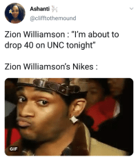 "Blackpeopletwitter, Funny, and Gif: Ashanti  @clifftothemound  Zion Williamson: ""I'm about to  drop 40 on UNC tonight""  Zion Williamson's Nikes:  GIF Nike in shambles"