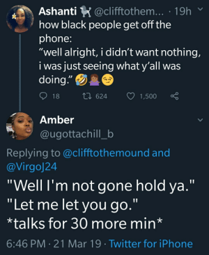 "Blackpeopletwitter, Funny, and Iphone: Ashanti K @clifftothem... . 19h  how black people get off the  phone  ""well alright, i didn't want nothing,  i was just seeing what y'all was  doing""  18  624  1,500  Amber  @ugottachill_b  Replying to @clifftothemound and  @Virgoj24  ""Well l'm not gone hold ya.'""  ""Let me let you go.""  *talks for 30 more min*  6:46 PM 21 Mar 19 Twitter for iPhone ""Imma call you back"""