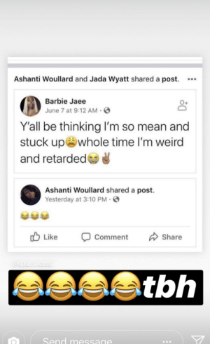 Barbie, Retarded, and Tbh: Ashanti Woullard and Jada Wyatt shared a post. .  Barbie Jaee  June 7 at 9:12 AM  Y'all be thinking I'm so mean and  stuck up whole time I'm weird  and retarded  Ashanti Woullard shared a post.  Yesterday at 3:10 PM  Like  Share  Comment  @spam.kassi  tbh  Send message ᴘıɴ , @sᴀᴠᴀɢᴇᴅııᴠıɴıᴛʏ .